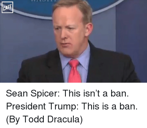 Memes, Dracula, and 🤖: CAFE Sean Spicer: This isn't a ban.  President Trump: This is a ban.  (By Todd Dracula)