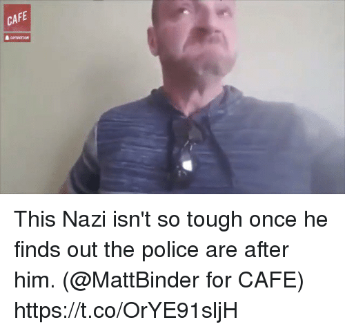 Memes, Police, and Tough: CAFE This Nazi isn't so tough once he finds out the police are after him. (@MattBinder for CAFE) https://t.co/OrYE91sljH