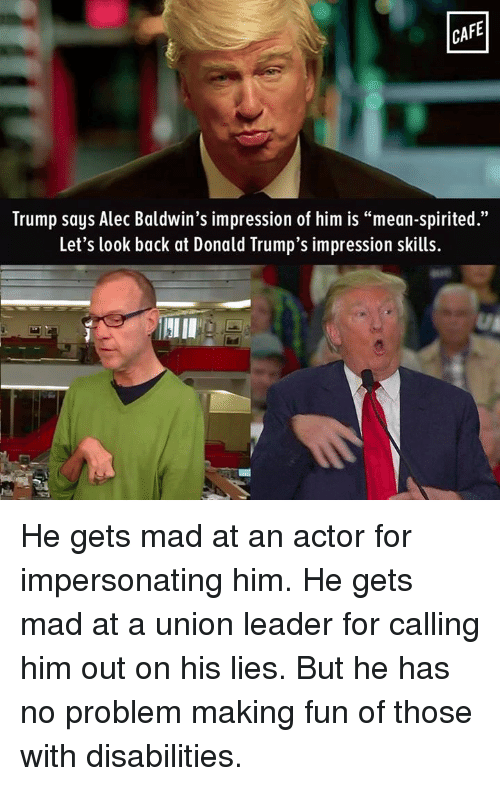 """Donald Trump, Memes, and Alec Baldwin: CAFE  Trump says Alec Baldwin's impression of him is """"mean-spirited.""""  Let's look back at Donald Trump's impression skills. He gets mad at an actor for impersonating him. He gets mad at a union leader for calling him out on his lies. But he has no problem making fun of those with disabilities."""