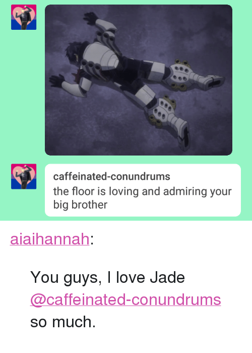 """Love, Tumblr, and Big Brother: caffeinated-conundrums  the floor is loving and admiring your  big brother <p><a href=""""https://aiaihannah.tumblr.com/post/163566185871/you-guys-i-love-jade-caffeinated-conundrums-so"""" class=""""tumblr_blog"""">aiaihannah</a>:</p> <blockquote><p>You guys, I love Jade <a class=""""tumblelog"""" href=""""https://tmblr.co/mxtySCriqNSdl8wBecgnTQw"""">@caffeinated-conundrums</a> so much.</p></blockquote>"""