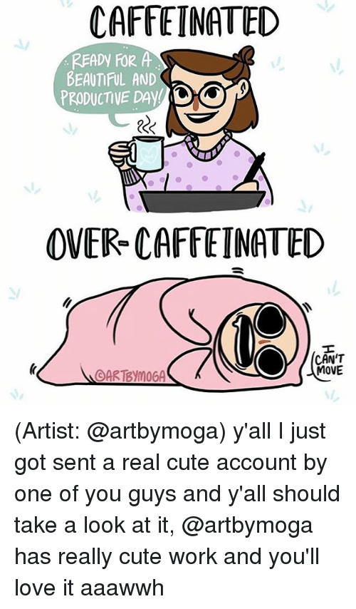 Memes, 🤖, and Caffeine: CAFFEINATED  READy FOR A  BEAUTIFUL AND  PRODUCTIVE DAY  OVER CAFFEINATED  CAN'T  MOVE  OARTBymoGA (Artist: @artbymoga) y'all I just got sent a real cute account by one of you guys and y'all should take a look at it, @artbymoga has really cute work and you'll love it aaawwh