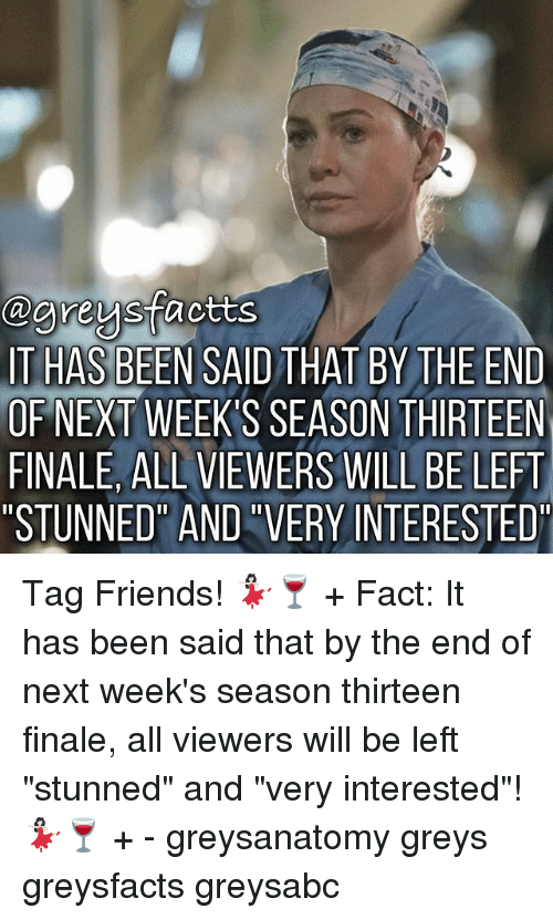 """Friends, Memes, and Been: Cagreus  actts  IT HAS BEEN SAID THAT BY THE END  OF NEXT WEEKS SEASON THIRTEEN  FINALE, ALL VIEWERS WILLBE LEFT  STUNNED AND VERY INTERESTED"""" Tag Friends! 💃🏻🍷 + Fact: It has been said that by the end of next week's season thirteen finale, all viewers will be left """"stunned"""" and """"very interested""""! 💃🏻🍷 + - greysanatomy greys greysfacts greysabc"""