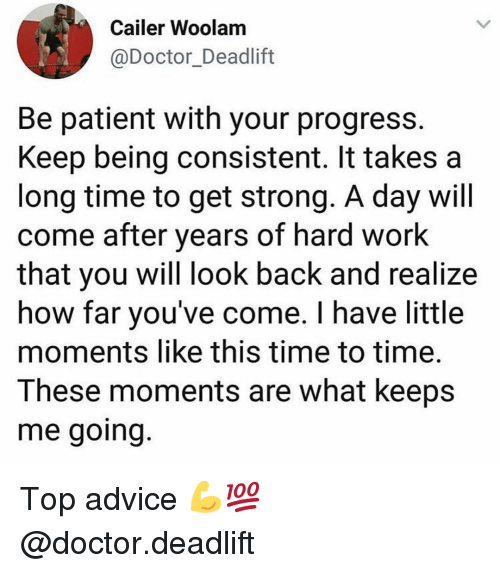 Advice, Doctor, and Gym: Cailer Woolam  @Doctor_Deadlift  Be patient with your progress  Keep being consistent. It takes a  long time to get strong. A day will  come after years of hard work  that you will look back and realize  how far you've come. I have little  moments like this time to time.  These moments are what keeps  me going Top advice 💪💯 @doctor.deadlift