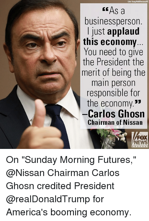 """Memes, News, and Fox News: Cain Young-Wa ff/hvision AP  """" As a  businessperson.  I just applaud  this economy  You need to give  the President the  merit of being the  main person  responsible for  the economy.*  -Carlos Ghosn  Chairman of Nissan  FOX  NEWS On """"Sunday Morning Futures,"""" @Nissan Chairman Carlos Ghosn credited President @realDonaldTrump for America's booming economy."""