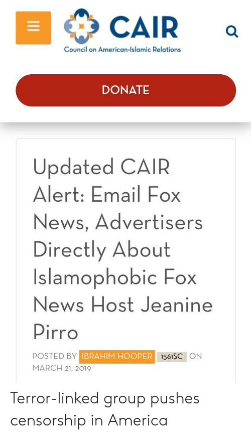 America, News, and American: CAIR a  Council on American-Islamic Relations  DONATE  Updated CAIR  Alert: Email Fox  News, Advertisers  Directly About  Islamophobic Fox  News Host Jeanine  Pirro  POSTED BY  MARCH 21, 2019  BRAHIM HOOPER  1561SC ON Terror-linked group pushes censorship in America