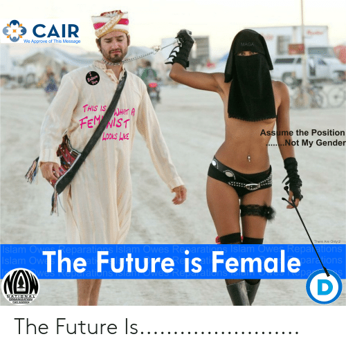 Future, Women, and Gender: CAIR  We Approve of This Message  MAGA  HISISTA  LOOKS K  Assume the Position  Not My Gender  There Are Only 2  al  arations  s Isla  sla  The Future is Female  slan  NATIONAL  ORGANIZATION  FOR WOMEN The Future Is........................