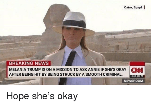 cnn.com, Melania Trump, and News: Cairo, Egypt I  BREAKING NEWS  MELANIA TRUMP IS ON A MISSION TO ASK ANNIE IF SHES OKAY CNN  AFTER BEING HIT BY BEING STRUCK BY A SMOOTH CRIMINAL  10:02 AMET  NEWSROOM Hope she's okay