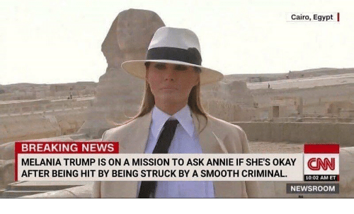 cnn.com, Melania Trump, and News: Cairo, Egypt l  BREAKING NEWS  MELANIA TRUMP IS ON A MISSION TO ASK ANNIE IF SHES OKAY CNN  AFTER BEING HIT BY BEING STRUCK BY A SMOOTH CRIMINAL  10:02 AM ET  NEWSROOM