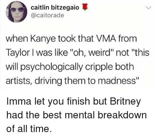"""Driving, Imma Let You Finish But..., and Kanye: Caitlin bitzegaio  @caitorade  when Kanye took that VMA from  Taylor I was like """"oh, weird"""" not """"this  will psychologically cripple both  artists, driving them to madness"""" Imma let you finish but Britney had the best mental breakdown of all time."""