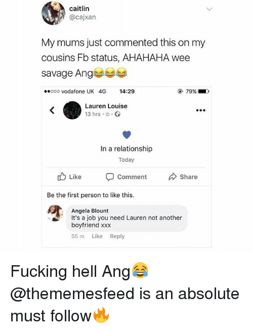 Fucking, Savage, and Wee: caitlin  @cajxan  My mums just commented this on my  cousins Fb status, AHAHAHA wee  savage Ang  ooo vodafone UK 4G 14:29  79%  Lauren Louise  13 hrs o  In a relationship  Today  Like  Comment  Share  Be the first person to like this.  Angela Blount  It's a job you need Lauren not another  boyfriend xxx  55 m Like Reply Fucking hell Ang😂 @thememesfeed is an absolute must follow🔥