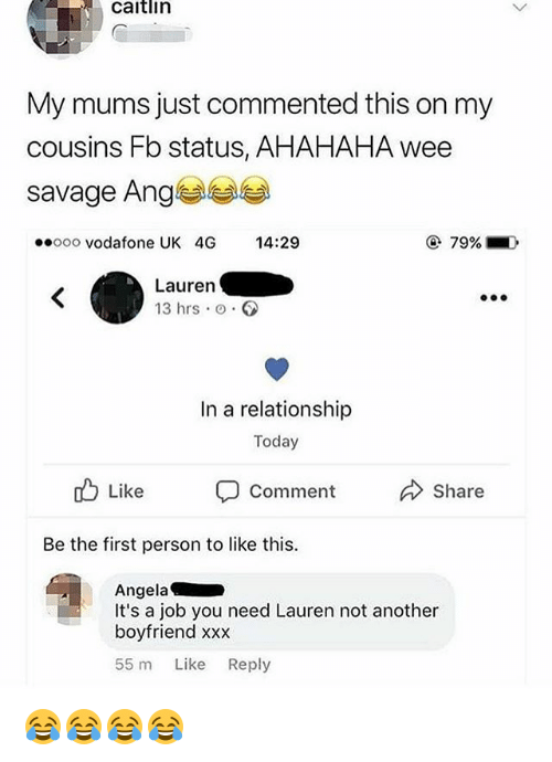 Savage, Wee, and Xxx: caitlin  My mums just commented this on my  cousins Fb status, AHAHAHA wee  savage Ange  ooo vodafone UK 4G 14:29  79%  Lauren  13 hrs o.  In a relationship  Today  cb Like comment Share  Be the first person to like this.  Angela  It's a job you need Lauren not another  boyfriend xxx  55 m Like Reply 😂😂😂😂