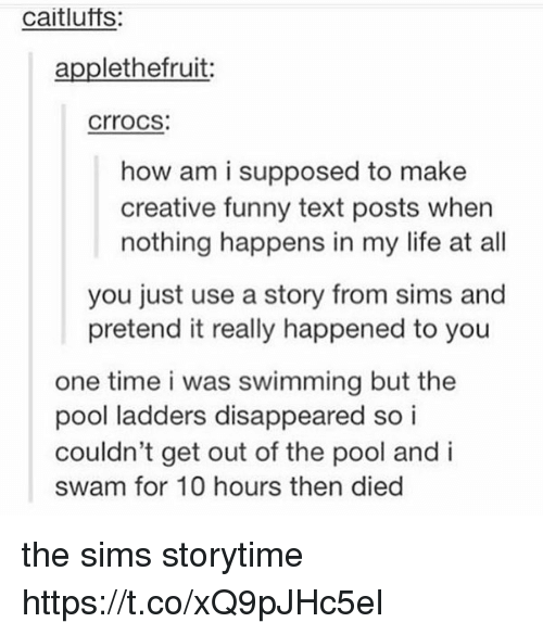 Funny, Life, and Memes: caitlufts:  applethefruit  crrocs  how am i supposed to make  creative funny text posts when  nothing happens in my life at all  you just use a story from sims and  pretend it really happened to you  one time i was swimming but the  pool ladders disappeared so i  couldn't get out of the pool and i  swam for 10 hours then died the sims storytime https://t.co/xQ9pJHc5el