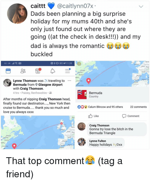 "Bermuda Triangle, Bitch, and Dad: caittt @caitlynn07x  Dads been planning a big surprise  holiday for my mums 40th and she's  only just found out where they are  going (at the check in desk!!!)) and my  dad is always the romanti  buckled  RI  O E0411:28  London  Ger  Paris  29  Oo  France  Ottawa  Turin"" Ital  Boston  ,Madrid  Spain  Seville  Rabat  gton  Lynne Thomson was traveling to Charlotte  Bermuda from Glasgow Airport  with Craig Thomson  4 hrs . Paisley, Renfrewshire .  cksonville  Bermuda  Country  After months of nipping Craig Thomson head,  finally found our destination...., New York then  cruise to Bermuda. .thank you so much and Calum Blincow and 95 others 22 comments  love vou always xXXX  Like  Comment  Stoc  Craig Thomson  Gonna try lose the bitch in the  Bermuda Triangle  Germa  Paris Mun  ANS  Ottawa  France  Turin tály  Boston  Madrid  Spain  Seville Algiers ,T  Rabat  Lynne Fulton  Happy holidays  Oxx  Charlotte That top comment😂 (tag a friend)"