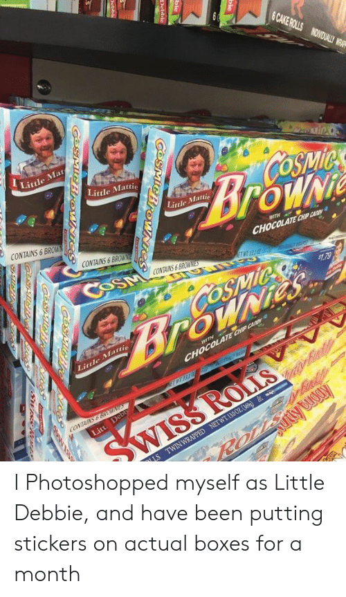 Cake, Chocolate, and Been: CAKE  BOSNOUI  Littde Mat  Little Mattie  oSip  Little Mattie  CONTAINS 6 BROW  CONTAINS 6 BROWNE  CHOCOLATE CHIP CAAY  CONTAINS6 BRW  4.79  Little Mattie  CHOCOLATE CHP Cy  CONTAN I Photoshopped myself as Little Debbie, and have been putting stickers on actual boxes for a month