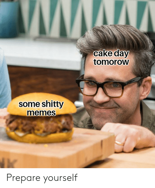 Memes, Cake, and Dank Memes: cake day  tomoroW  some shitty  memes Prepare yourself
