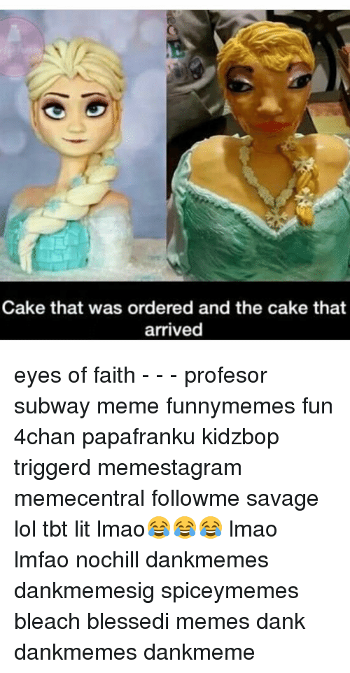 Memes, Subway, and Bleach: Cake that was ordered and the cake that  arrived eyes of faith - - - profesor subway meme funnymemes fun 4chan papafranku kidzbop triggerd memestagram memecentral followme savage lol tbt lit lmao😂😂😂 lmao lmfao nochill dankmemes dankmemesig spiceymemes bleach blessedi memes dank dankmemes dankmeme