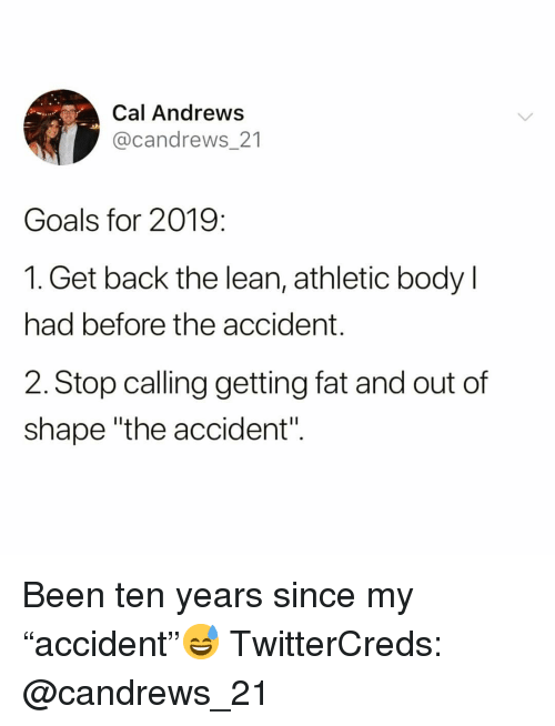 """Funny, Goals, and Lean: Cal Andrews  @candrews 21  Goals for 2019:  1. Get back the lean, athletic body l  had before the accident.  2. Stop calling getting fat and out of  shape """"the accident"""". Been ten years since my """"accident""""😅 TwitterCreds: @candrews_21"""
