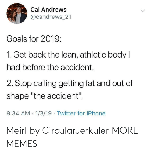 """Dank, Goals, and Iphone: Cal Andrews  @candrews 21  Goals for 2019:  1. Get back the lean, athletic body l  had before the accident.  2. Stop calling getting fat and out of  shape """"the accident"""".  9:34 AM 1/3/19 Twitter for iPhone Meirl by CircularJerkuler MORE MEMES"""