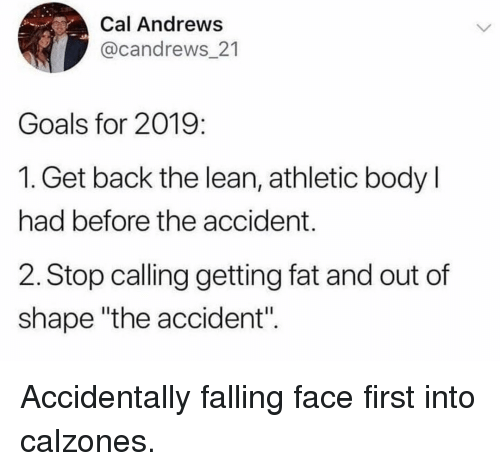 """Goals, Lean, and Memes: Cal Andrews  @candrews_21  Goals for 2019:  1. Get back the lean, athletic body l  had before the accident.  2. Stop calling getting fat and out of  shape """"the accident"""". Accidentally falling face first into calzones."""