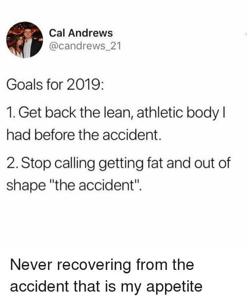 "Goals, Lean, and Girl Memes: Cal Andrews  @candrews_21  Goals for 2019:  1. Get back the lean, athletic body l  had before the accident.  2. Stop calling getting fat and out of  shape ""the accident"". Never recovering from the accident that is my appetite"