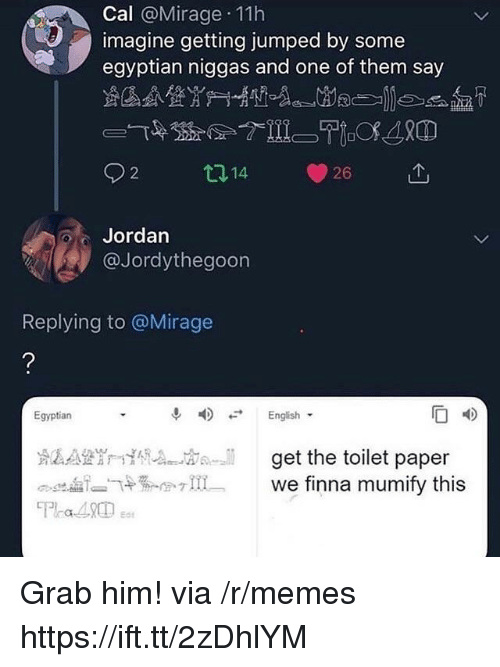 Memes, Jordan, and Egyptian: Cal @Mirage 11h  imagine getting jumped by some  egyptian niggas and one of them say  2  121  26  Jordan  @Jordythegoon  Replying to @Mirage  Egyptian  F English  get the toilet paper Grab him! via /r/memes https://ift.tt/2zDhlYM
