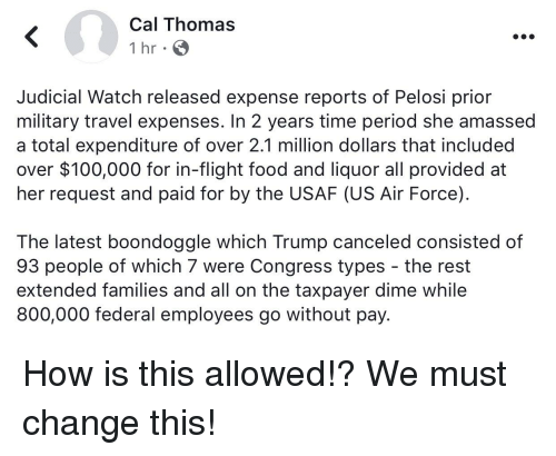 Anaconda, Food, and Period: Cal Thomas  1 hr  Judicial Watch released expense reports of Pelosi prior  military travel expenses. In 2 years time period she amassed  a total expenditure of over 2.1 million dollars that included  over $100,000 for in-flight food and liquor all provided at  her request and paid for by the USAF (US Air Force)  The latest boondoggle which Trump canceled consisted of  93 people of which 7 were Congress types - the rest  extended families and all on the taxpayer dime while  800,000 federal employees go without pay.
