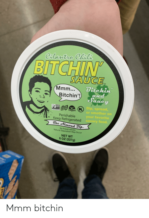 Food, Vegan, and Dank Memes: Calantro Chili  BITCHIN'  SAUCE  Bitchin  and  Saucy  Mmm...  Bitchin'!  NON  GMO  K Dip, spread,  K)  or smother on  your favorite  CLUTEN  VERIFIED  vegan  Perishable  Keep Refrigerated savory food.  The Almond Dip.  No Preservatives  Natural Separation May Occur  NET WT  8 OZ (227g) Mmm bitchin