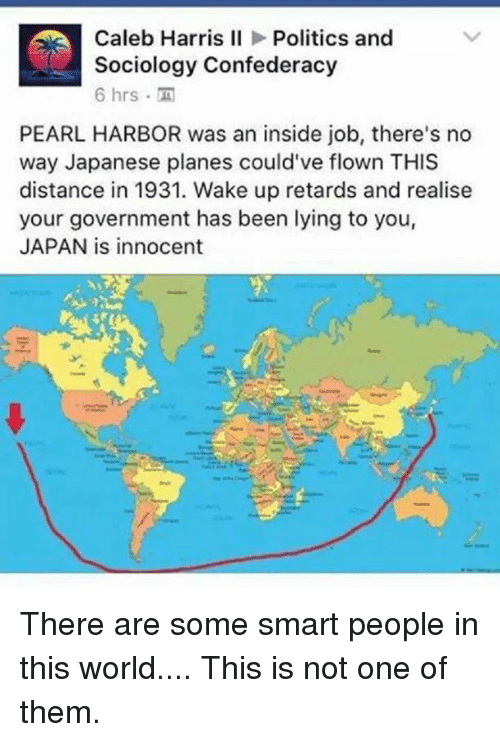 Memes, Politics, and Retarded: Caleb Harris II  Politics and  Sociology Confederacy  6 hrs  PEARL HARBOR was an inside job, there's no  way Japanese planes could've flown THIS  distance in 1931. Wake up retards and realise  your government has been lying to you,  JAPAN is innocent There are some smart people in this world....  This is not one of them.