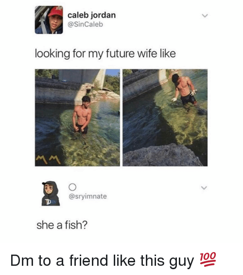 Future, Memes, and Fish: caleb jordan  @SinCaleb  looking for my future wife like  @sryimnate  she a fish? Dm to a friend like this guy 💯