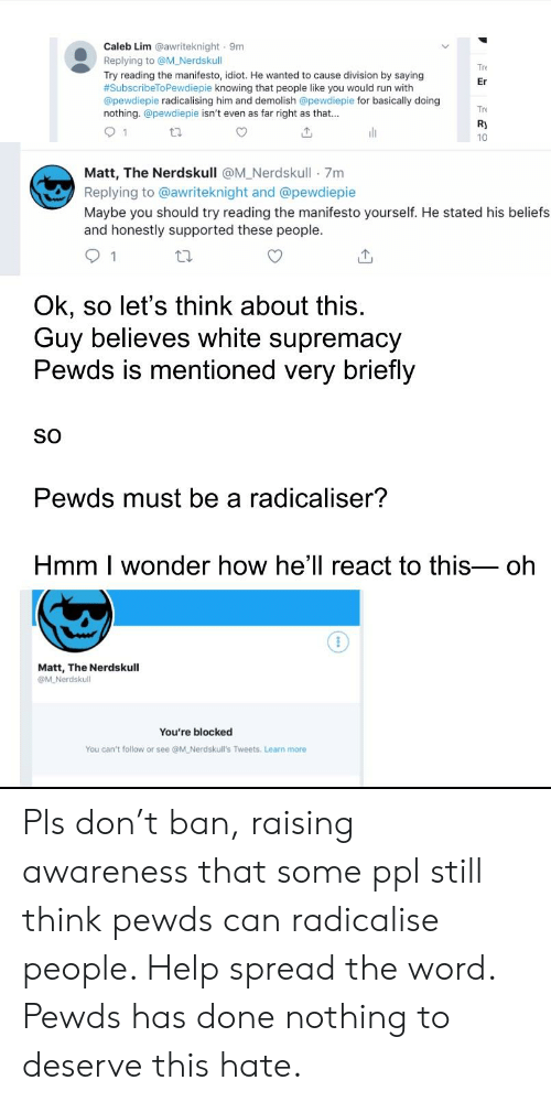Run, Help, and White: Caleb Lim @awriteknight 9m  Replying to @M_Nerdskull  Try reading the manifesto, idiot. He wanted to cause division by saying  #SubscribeToPewdiepie knowing that people like you would run with  @pewdiepie radicalising him and demolish @pewdiepie for basically doing  nothing. @pewdiepie isn't even as far right as that..  re  Er  Ry  10  Matt, The Nerdskull @M_Nerdskull 7m  Replying to @awriteknight and @pewdiepie  Maybe you should try reading the manifesto yourself. He stated his beliefs  and honestly supported these people.  1  Ok, so let's think about this  Guy believes white supremacy  Pewds is mentioned very briefly  SO  Pewds must be a radicaliser?  Hmm | wonder how hell react to thiSoh  Matt, The Nerdskull  You're blocked  You can't follow or see @M Nerdskull's Tweets. Learn more Pls don't ban, raising awareness that some ppl still think pewds can radicalise people. Help spread the word. Pewds has done nothing to deserve this hate.