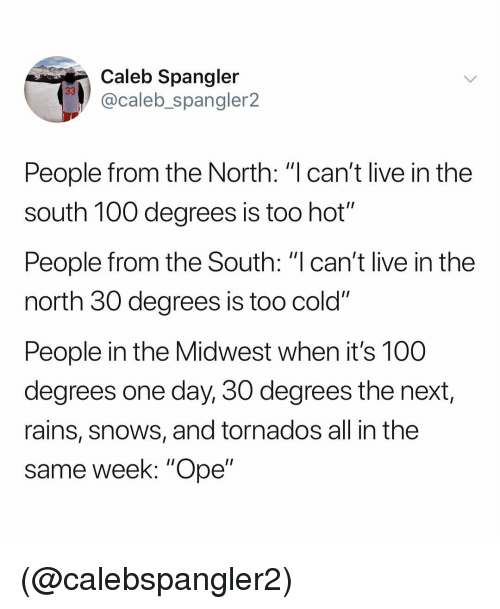 """Anaconda, Live, and Dank Memes: Caleb Spangler  @caleb_spangler2  People from the North: """"l can't live in the  south 100 degrees is too hot'""""  People from the South: """"I can't live in the  north 30 degrees is too cold""""  People in the Midwest when it's 100  degrees one day, 30 degrees the next,  rains, snows, and tornados all in the  same week: """"Ope"""" (@calebspangler2)"""