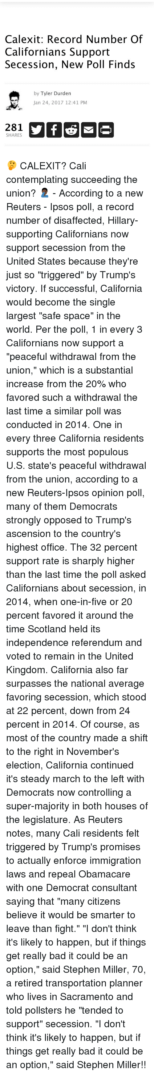 """Memes, Stephen, and Tyler Durden: Calexit: Record Number Of  Californians Support  Secession, New Poll Finds  by Tyler Durden  Jan 24, 2017 12:41 PM  281  SHARES 🤔 CALEXIT? Cali contemplating succeeding the union? 🤦🏿♂️ - According to a new Reuters - Ipsos poll, a record number of disaffected, Hillary-supporting Californians now support secession from the United States because they're just so """"triggered"""" by Trump's victory. If successful, California would become the single largest """"safe space"""" in the world. Per the poll, 1 in every 3 Californians now support a """"peaceful withdrawal from the union,"""" which is a substantial increase from the 20% who favored such a withdrawal the last time a similar poll was conducted in 2014. One in every three California residents supports the most populous U.S. state's peaceful withdrawal from the union, according to a new Reuters-Ipsos opinion poll, many of them Democrats strongly opposed to Trump's ascension to the country's highest office. The 32 percent support rate is sharply higher than the last time the poll asked Californians about secession, in 2014, when one-in-five or 20 percent favored it around the time Scotland held its independence referendum and voted to remain in the United Kingdom. California also far surpasses the national average favoring secession, which stood at 22 percent, down from 24 percent in 2014. Of course, as most of the country made a shift to the right in November's election, California continued it's steady march to the left with Democrats now controlling a super-majority in both houses of the legislature. As Reuters notes, many Cali residents felt triggered by Trump's promises to actually enforce immigration laws and repeal Obamacare with one Democrat consultant saying that """"many citizens believe it would be smarter to leave than fight."""" """"I don't think it's likely to happen, but if things get really bad it could be an option,"""" said Stephen Miller, 70, a retired transportation planner who lives in Sacra"""