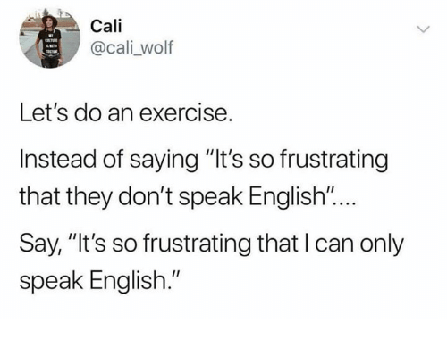 """Memes, Exercise, and Wolf: Cali  @cali _wolf  Let's do an exercise.  Instead of saying """"It's so frustrating  that they don't speak English """"...  Say, """"It's so frustrating that I can only  speak English."""""""