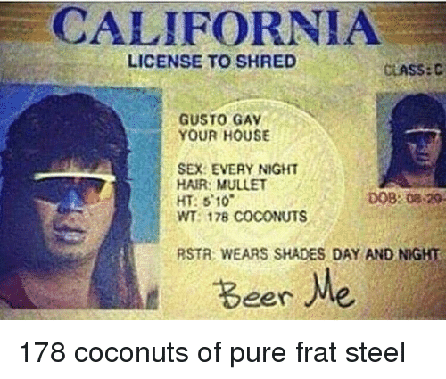 Ht Of California 08 License Mullet To Shades And 510 Sex 178 Frat Meme Gav Your 29 Wt Coconuts Shred Day Pure Dob Steel Hair Wears Me me Eer House Rstr Gusto Night On Every
