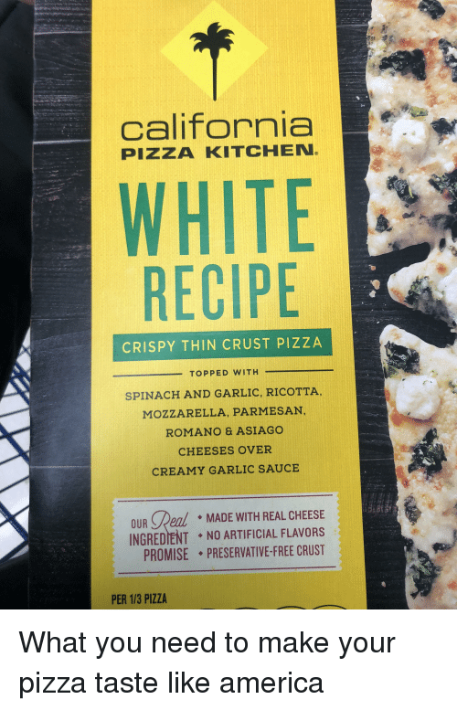 America, Pizza, and Reddit: california  PIZZA KITCHEN  WHITE  RECIPE  CRISPY THIN CRUST PIZZA  SPINACH AND GARLIC, RICOTTA,  MOZZARELLA, PARMESAN,  ROMANO & ASIAGO  CHEESES OVER  CREAMY GARLIC SAUCE  OUR Peal MADE WITH REAL CHEESE  INGREDIENT NO ARTIFICIAL FLAVORS  PROMISE . PRESERVATIVE-FREE CRUST  PER 1/3 PIZZA