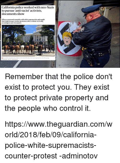 Police, Protest, and Target: California police worked with neo-Nazis  to pursue 'anti-racist' activists,  documents show  Officers expressed sympathy with white supremacists and sought  their help to target counter-protesters after a violent 2016 rally,  Remember that the police don't  exist to protect you. They exist  to protect private property and  the people who control it https://www.theguardian.com/world/2018/feb/09/california-police-white-supremacists-counter-protest  -adminotov