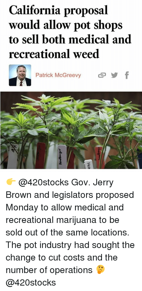 Memes, Weed, and California: California proposal  would allow pot shops  to sell both medical and  recreational weed  Patrick McGreevy  : 👉 @420stocks Gov. Jerry Brown and legislators proposed Monday to allow medical and recreational marijuana to be sold out of the same locations. The pot industry had sought the change to cut costs and the number of operations 🤔 @420stocks