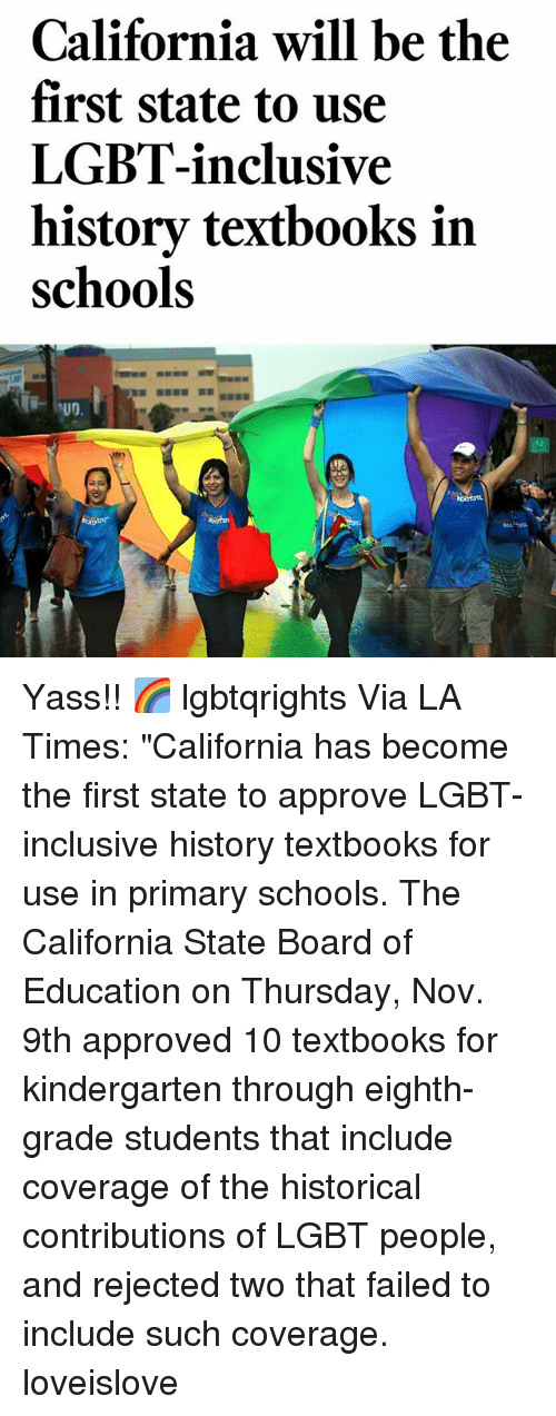 """Lgbt, Memes, and California: California will be the  first state to use  LGBT-inclusive  history textbooks in  schools Yass!! 🌈 lgbtqrights Via LA Times: """"California has become the first state to approve LGBT-inclusive history textbooks for use in primary schools. The California State Board of Education on Thursday, Nov. 9th approved 10 textbooks for kindergarten through eighth-grade students that include coverage of the historical contributions of LGBT people, and rejected two that failed to include such coverage. loveislove"""