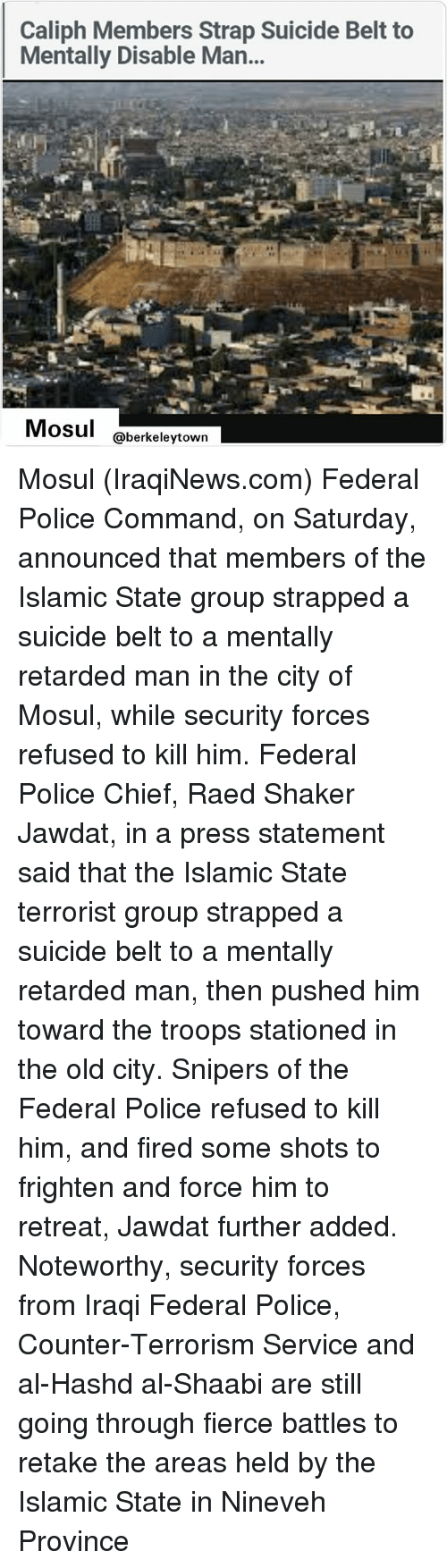 Memes, Police, and Suicide: Caliph Members Strap Suicide Belt to  Mentally Disable Man...  Mosul  @berkeley town Mosul (IraqiNews.com) Federal Police Command, on Saturday, announced that members of the Islamic State group strapped a suicide belt to a mentally retarded man in the city of Mosul, while security forces refused to kill him. Federal Police Chief, Raed Shaker Jawdat, in a press statement said that the Islamic State terrorist group strapped a suicide belt to a mentally retarded man, then pushed him toward the troops stationed in the old city. Snipers of the Federal Police refused to kill him, and fired some shots to frighten and force him to retreat, Jawdat further added. Noteworthy, security forces from Iraqi Federal Police, Counter-Terrorism Service and al-Hashd al-Shaabi are still going through fierce battles to retake the areas held by the Islamic State in Nineveh Province