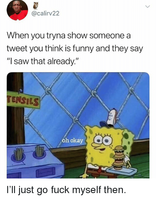 "Funny, Saw, and Fuck: @calirv22  When you tryna show someone a  tweet you think is funny and they say  ""I saw that already.""  TENSILS  oh okay I'll just go fuck myself then."