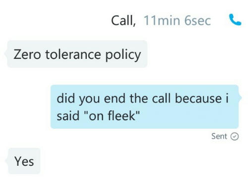 """On Fleek, Zero, and Yes: Call, 11min 6sec  Zero tolerance policy   did you end the call becausei  said """"on fleek""""  Sent C  Yes"""