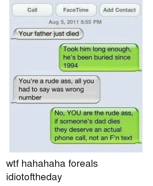 Memes, Rude, and 🤖: Call  Add Contact  Face Time  Aug 5, 2011 8:55 PM  Your father just died  Took him long enough,  he's been buried since  1994  You're a rude ass, all you  had to say was wrong  number  No, YOU are the rude as  if someone's dad dies  they deserve an actual  phone call, not an F'n text wtf hahahaha foreals idiotoftheday