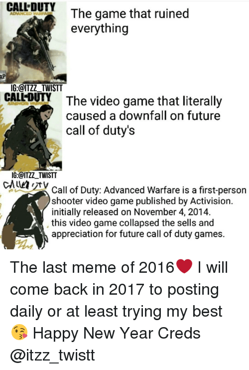Call of Duty Advanced Warfare, Memes, and Shooters: CALL DUTY  The game that ruined  everything  IG:@ITZZ TWISTT  CALLOUY The video game that literally  V caused a downfall on future  call of duty's  IG: @ITZZ TWISTT  CALMAN Call of Duty: Advanced Warfare is a first-person  shooter video game published by Activision.  initially released on November 4, 2014.  this video game collapsed the sells and  appreciation for future call of duty games. The last meme of 2016❤ I will come back in 2017 to posting daily or at least trying my best😘 Happy New Year Creds @itzz_twistt