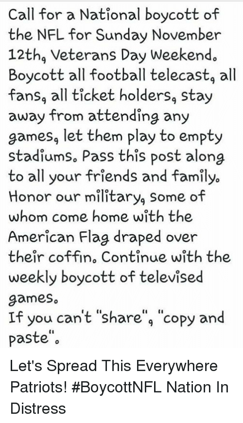 """Family, Football, and Friends: Call for a National boycott of  the NFL for Sunday November  12thg Veterans Day Weekend.  Boycott all football telecastg all  fansg all ticket holders, stay  away from attending any  games, let them play to empty  stadiumso Pass this post along  to all your friends and family.  Honor our military, Some of  whom come home with the  American Flag draped over  their coffin, Continue with the  weekly boycott of televised  games  If you can't """"share"""", """"copy and  paste"""" Let's Spread This Everywhere Patriots! #BoycottNFL  Nation In Distress"""