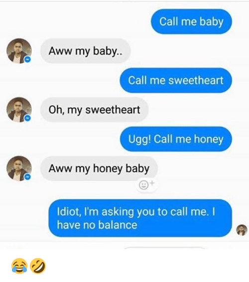 Aww, Memes, and Ugg: Call me baby  Aww my baby..  Call me sweetheart  Oh, my sweetheart  Ugg! Call me honey  Aww my honey baby  Idiot, I'm asking you to call me. I  have no balance 😂🤣