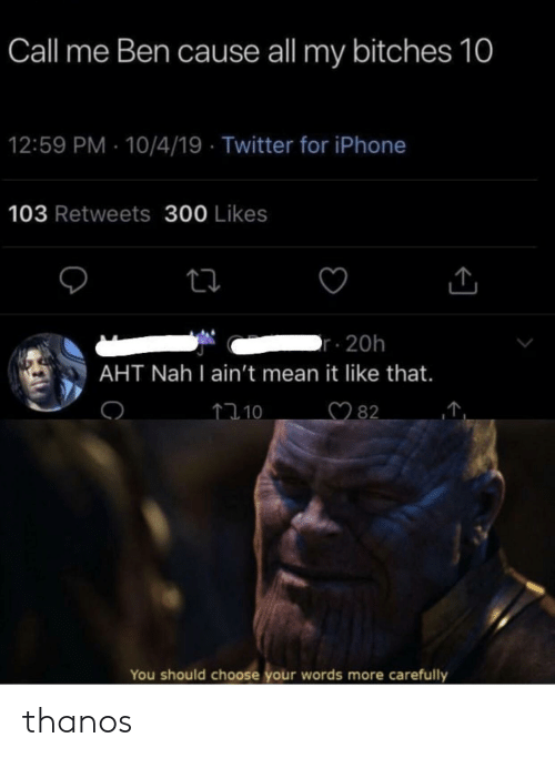 Iphone, Twitter, and Mean: Call me Ben cause all my bitches 10  12:59 PM 10/4/19 Twitter for iPhone  103 Retweets 300 Likes  r 20h  AHT Nah I ain't mean it like that.  82  110  You should choose your words more  carefully thanos
