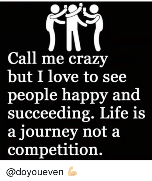 Gym, Journey, and Life: Call me crazv  but I love to see  people happy and  succeeding. Life is  a journey not a  competition. @doyoueven 💪🏼