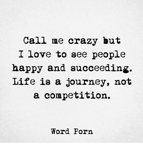 Crazy, Journey, and Life: Call me crazy but  I love to see people  happy and succeeding.  Life is a journey, not  a competition.  Word Porn