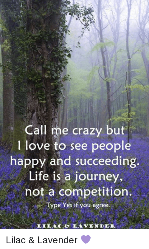 Crazy, Journey, and Life: Call me crazy but  I love to see people  happy and succeeding  Life is a journey,  not a competition.  Type Yes if you agree  LILACOLAVENDER Lilac & Lavender 💜