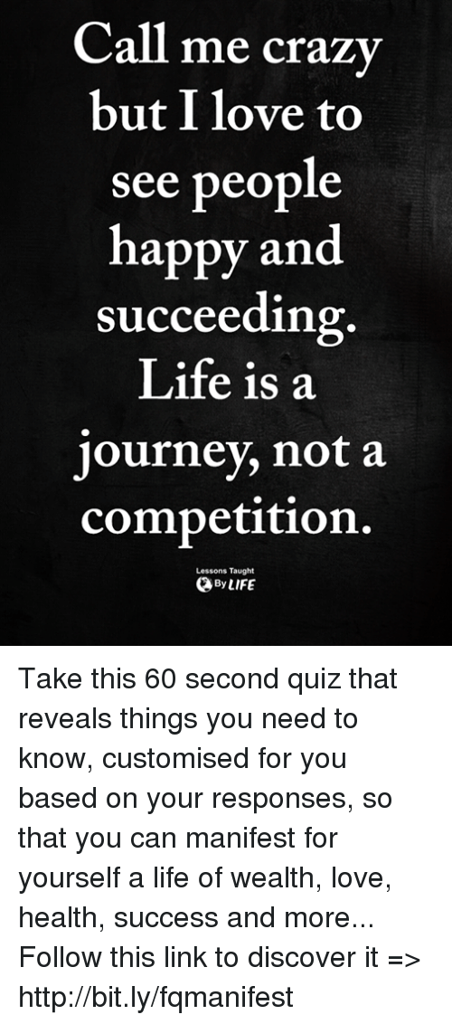 Crazy, Journey, and Life: Call  me crazy  but I love to  see people  happy and  succeeding  Life is a  journey, not a  competition.  Lessons Taught  ByLIFE Take this 60 second quiz that reveals things you need to know, customised for you based on your responses, so that you can manifest for yourself a life of wealth, love, health, success and more... Follow this link to discover it => http://bit.ly/fqmanifest